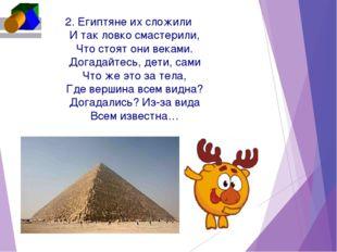 2. Египтяне их сложили И так ловко смастерили, Что стоят они веками. Догадайт