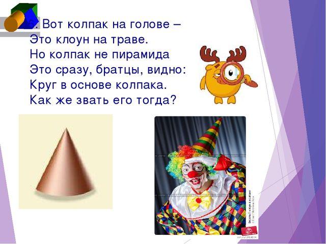 6. Вот колпак на голове – Это клоун на траве. Но колпак не пирамида Это сра...