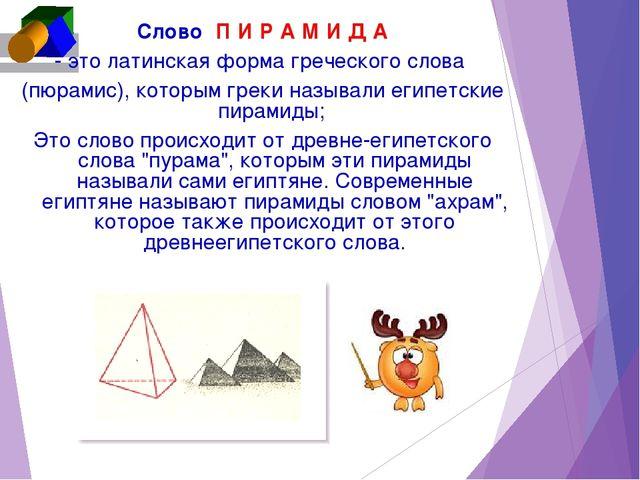 CловоП И Р А М И Д А - это латинская форма греческого слова (пюрамис), кот...