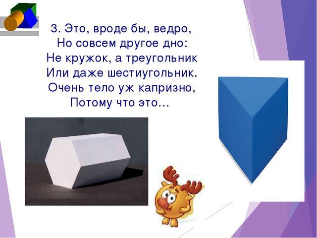 3. Это, вроде бы, ведро, Но совсем другое дно: Не кружок, а треугольник Или...