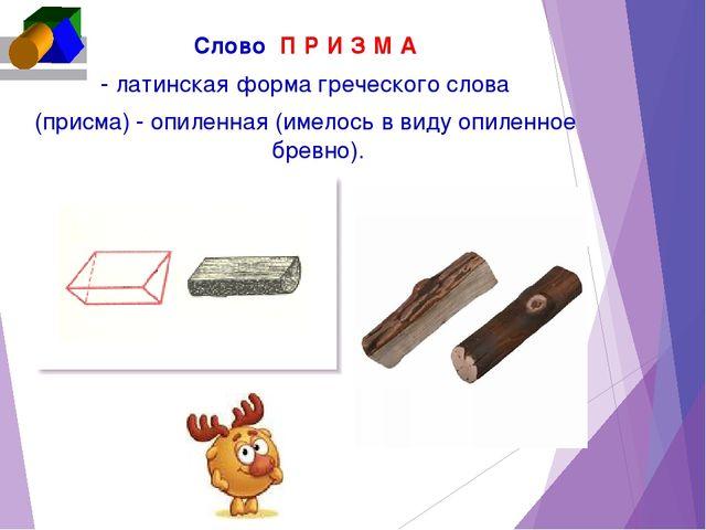 CловоП Р И З М А - латинская форма греческого слова (присма) - опиленная (и...