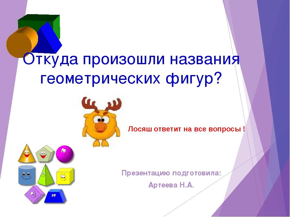 Откуда произошли названия геометрических фигур? Презентацию подготовила: Арте...