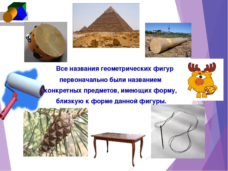 Все названия геометрических фигур первоначально были названием конкретных пр...