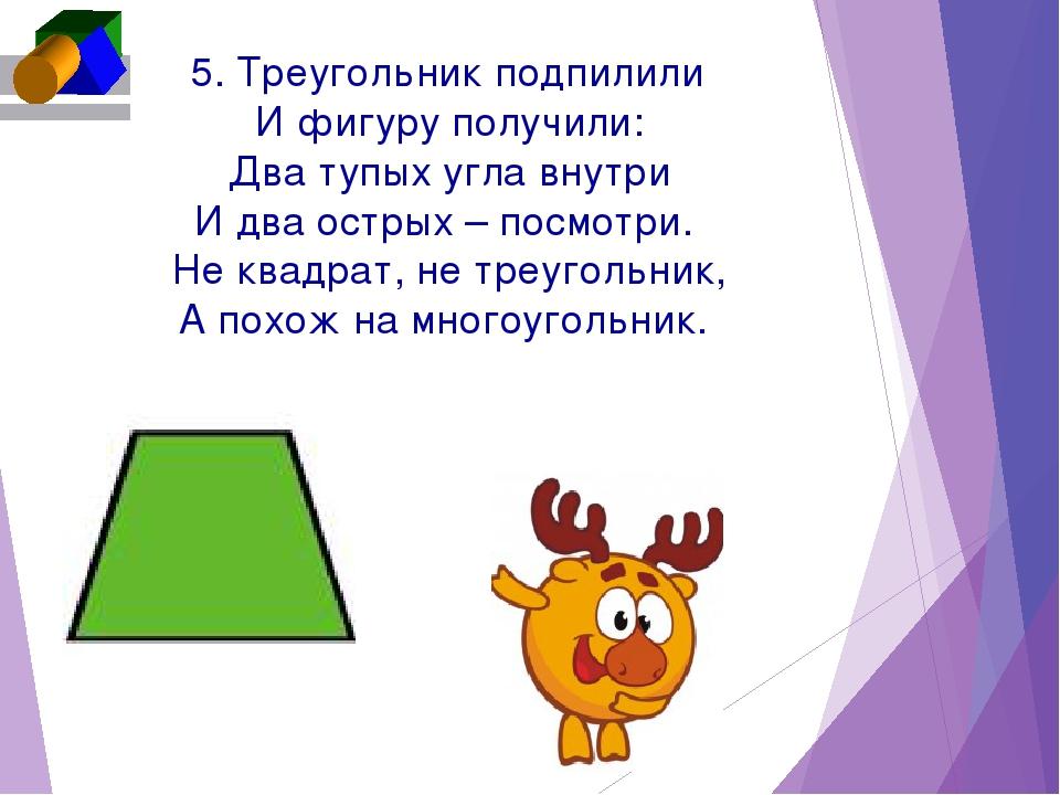 5. Треугольник подпилили И фигуру получили: Два тупых угла внутри И два остр...