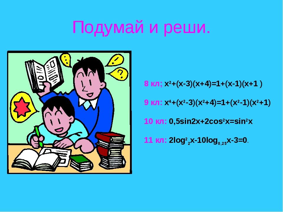 Подумай и реши. 8 кл; x2+(x-3)(x+4)=1+(x-1)(x+1 ) 9 кл: x4+(x2-3)(x2+4)=1+(x2...