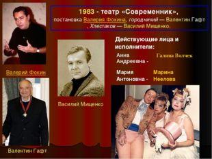 1983 - театр «Современник», постановка Валерия Фокина, городничий— Валентин