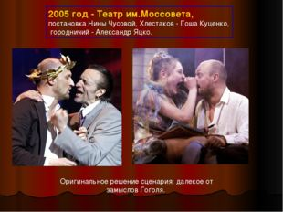 2005 год - Театр им.Моссовета, постановка Нины Чусовой, Хлестаков - Гоша Куце