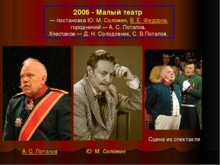 2006 - Малый театр — постановка Ю.М.Соломин, В.Е.Федоров, городничий— А