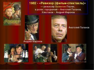 1982 - «Ревизор (фильм-спектакль)» — режиссёр Валентин Плучек, в ролях: горо