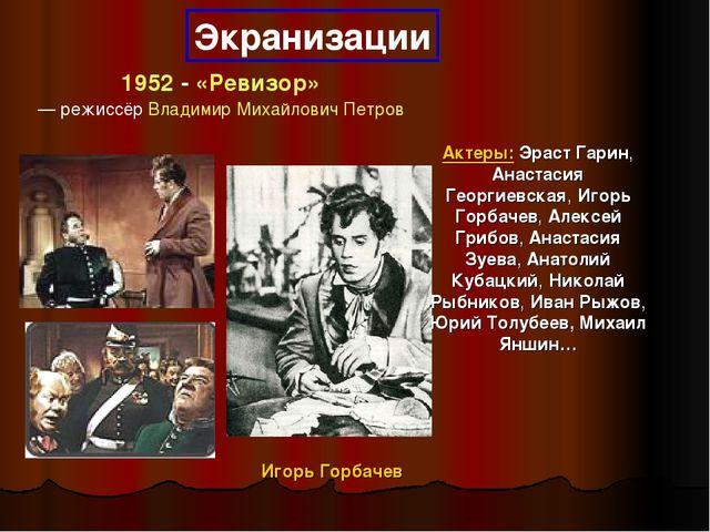 Экранизации 1952 - «Ревизор» — режиссёр Владимир Михайлович Петров Актеры: Э...