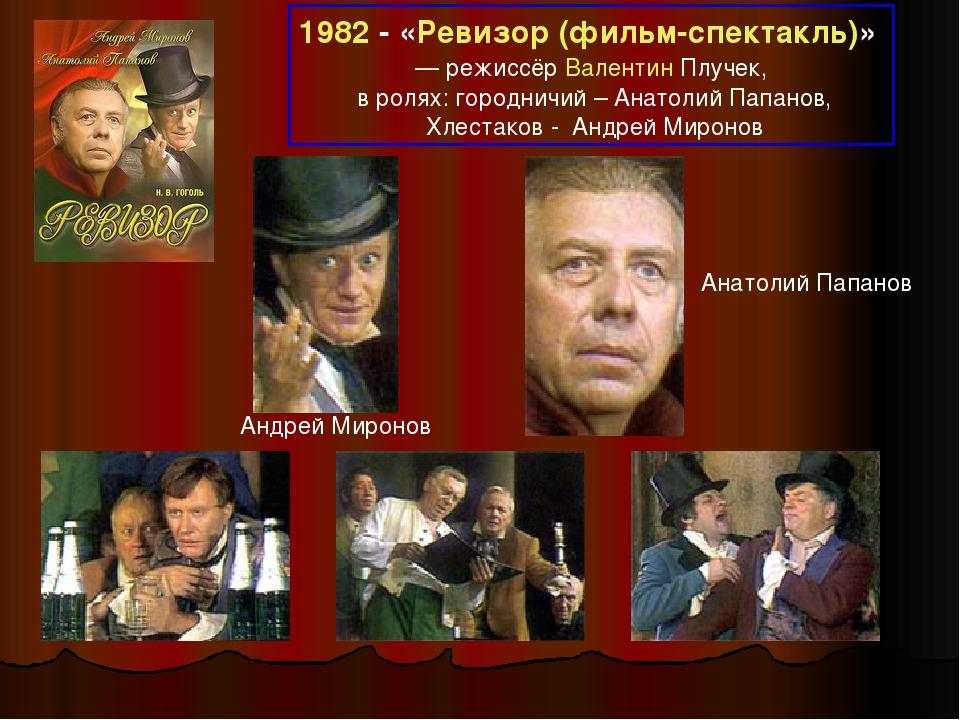 1982 - «Ревизор (фильм-спектакль)» — режиссёр Валентин Плучек, в ролях: горо...