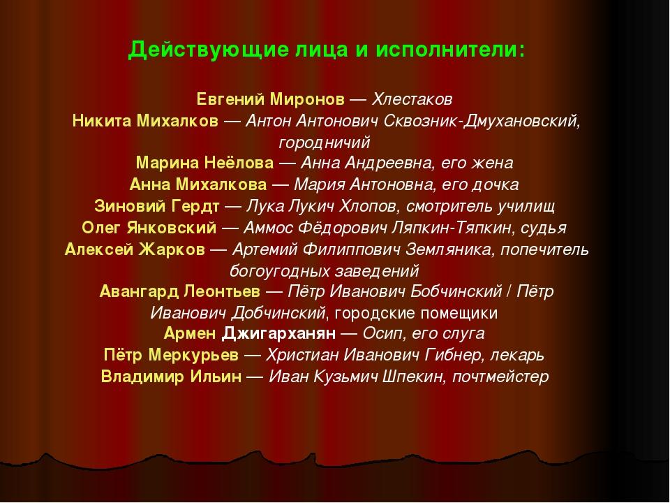 Действующие лица и исполнители: Евгений Миронов— Хлестаков Никита Михалков—...