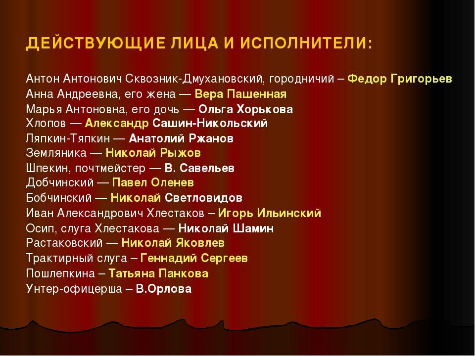 ДЕЙСТВУЮЩИЕ ЛИЦА И ИСПОЛНИТЕЛИ: Антон Антонович Сквозник-Дмухановский, городн...