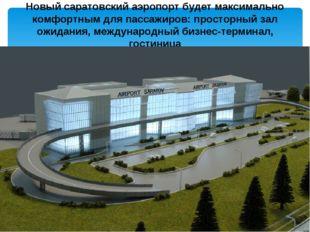 Новый саратовский аэропорт будет максимально комфортным для пассажиров: прост