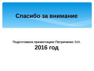 Спасибо за внимание Подготовила презентацию Петриченко З.Н. 2016 год