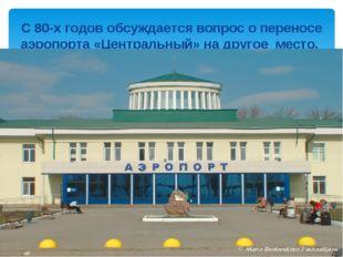 С 80-х годов обсуждается вопрос о переносе аэропорта «Центральный» на другое