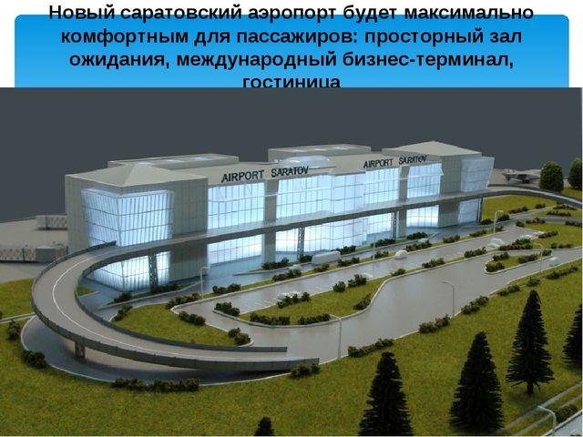 Новый саратовский аэропорт будет максимально комфортным для пассажиров: прост...