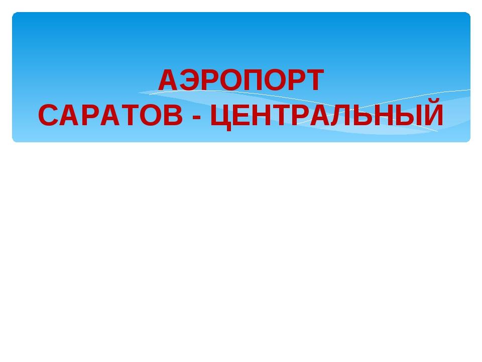 АЭРОПОРТ САРАТОВ - ЦЕНТРАЛЬНЫЙ