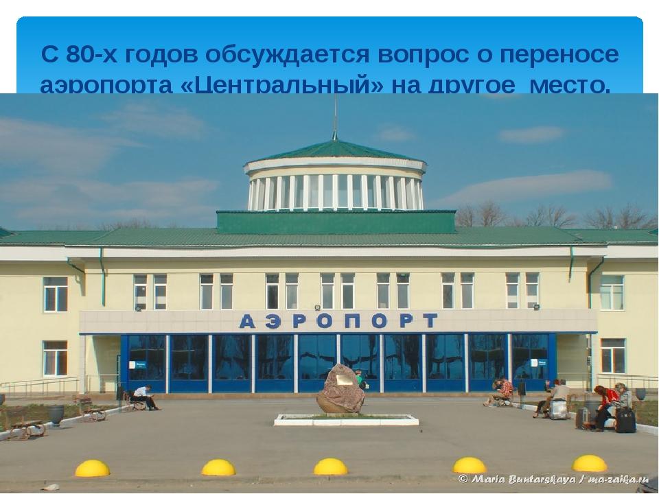 С 80-х годов обсуждается вопрос о переносе аэропорта «Центральный» на другое...