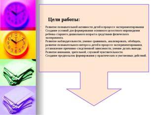 Цели работы: Развитие познавательной активности детей в процессе эксперимент