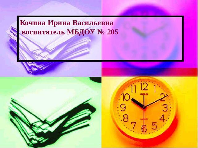 Кочина Ирина Васильевна воспитатель МБДОУ № 205