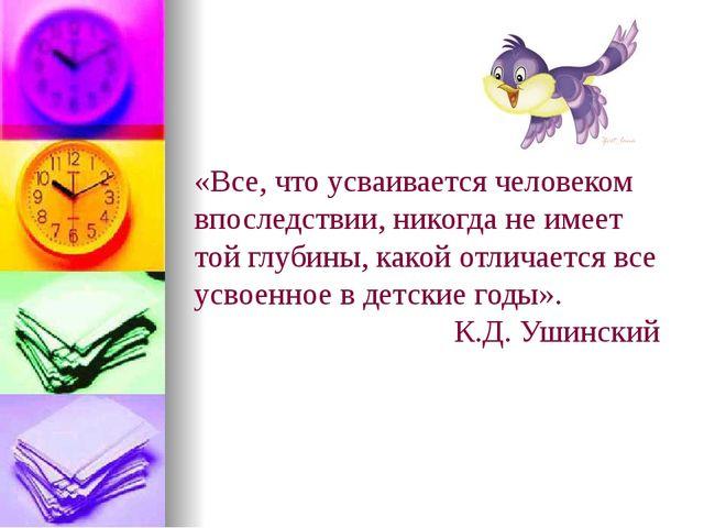 «Все, что усваивается человеком впоследствии, никогда не имеет той глубины, к...
