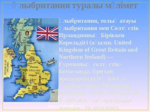 Ұлыбритания туралы мәлімет Ұлыбритания, толық атауы Ұлыбритания мен Солтүстік