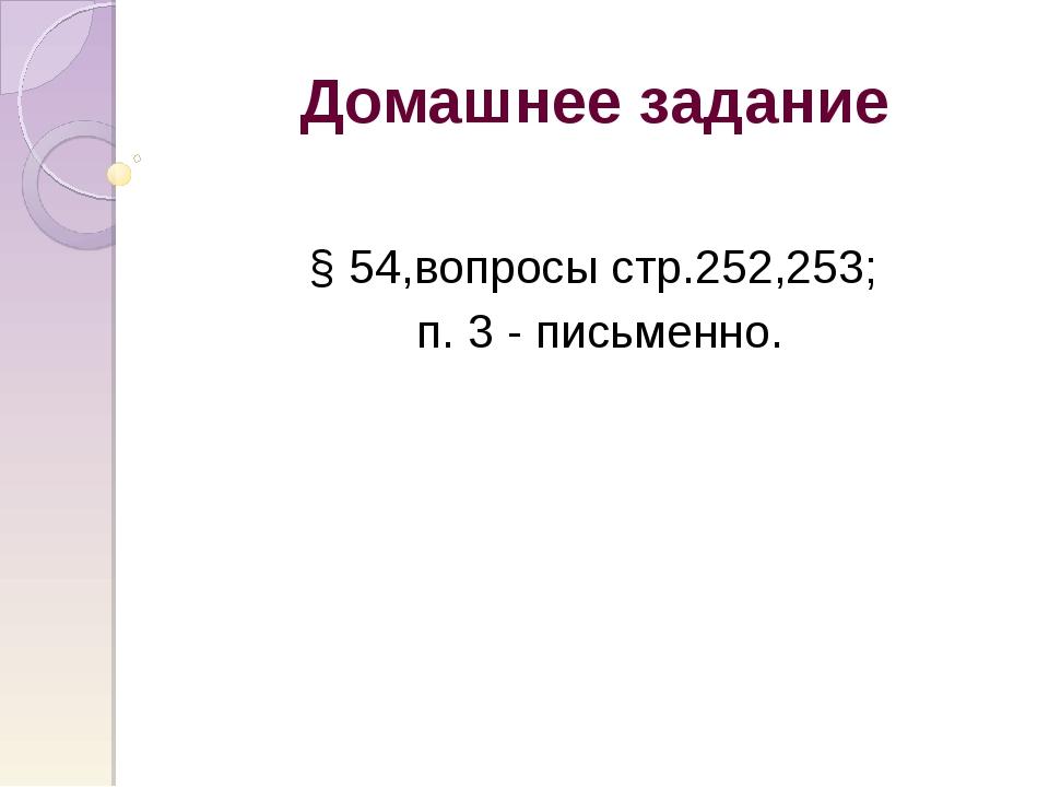 Домашнее задание § 54,вопросы стр.252,253; п. 3 - письменно.