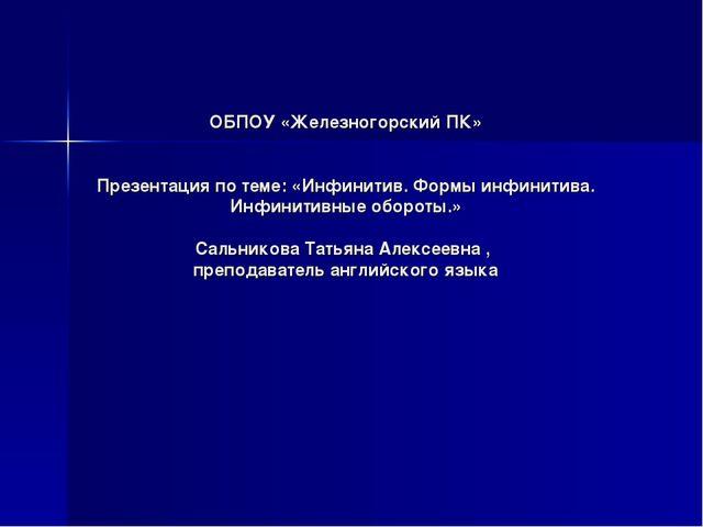 ОБПОУ «Железногорский ПК» Презентация по теме: «Инфинитив. Формы инфинитива....