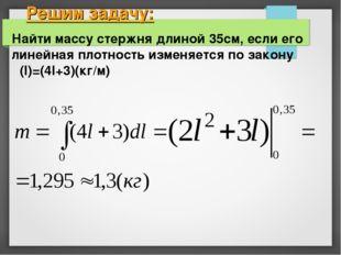 Решим задачу: Найти массу стержня длиной 35см, если его линейная плотность из