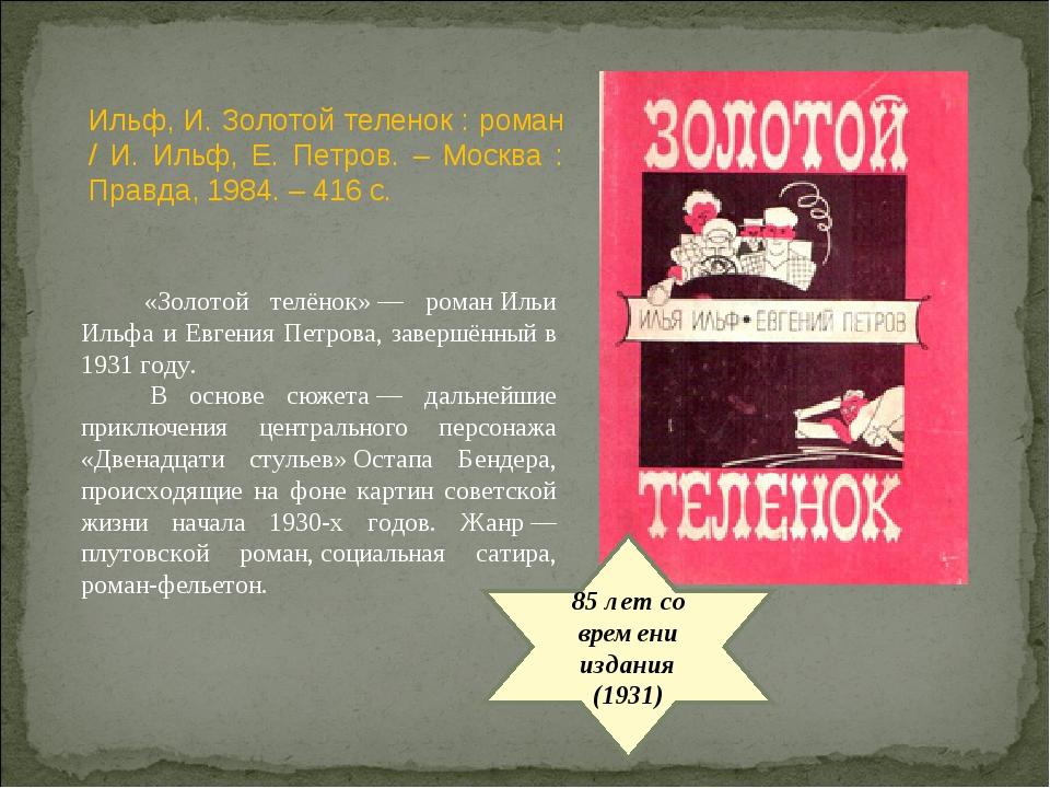 85 лет со времени издания (1931) «Золотой телёнок»— романИльи Ильфа и Евген...