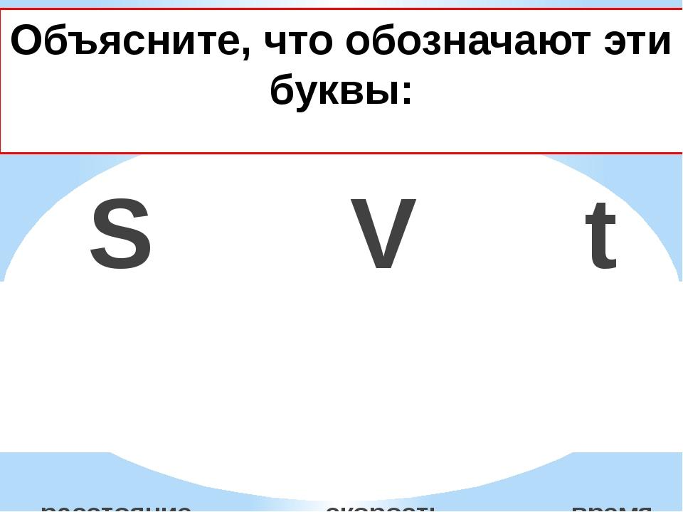 Объясните, что обозначают эти буквы: S V t расстояние скорость время