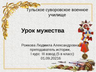 Урок мужества Рожкова Людмила Александровна, преподаватель истории, I курс II