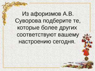 Из афоризмов А.В. Суворова подберите те, которые более других соответствуют в