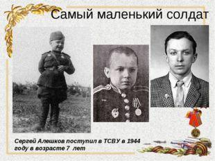 Самый маленький солдат Сергей Алешков поступил в ТСВУ в 1944 году в возрасте