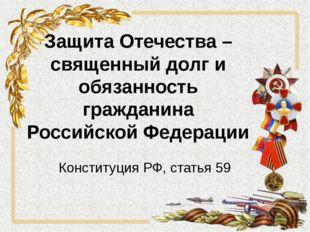 Защита Отечества – священный долг и обязанность гражданина Российской Федерац