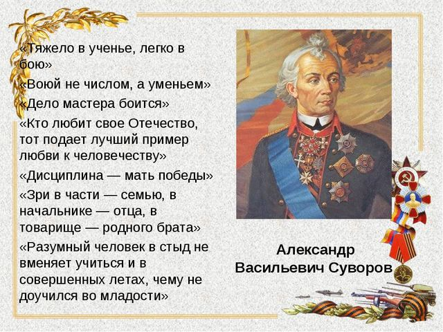 Александр Васильевич Суворов «Тяжело в ученье, легко в бою» «Воюй не числом,...