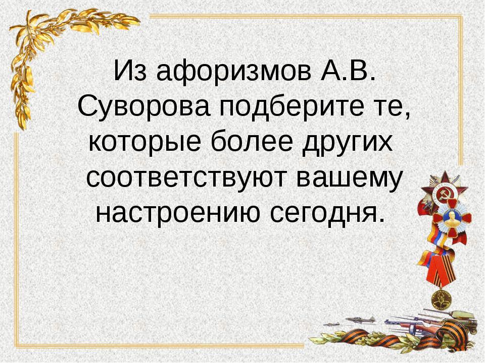 Из афоризмов А.В. Суворова подберите те, которые более других соответствуют в...