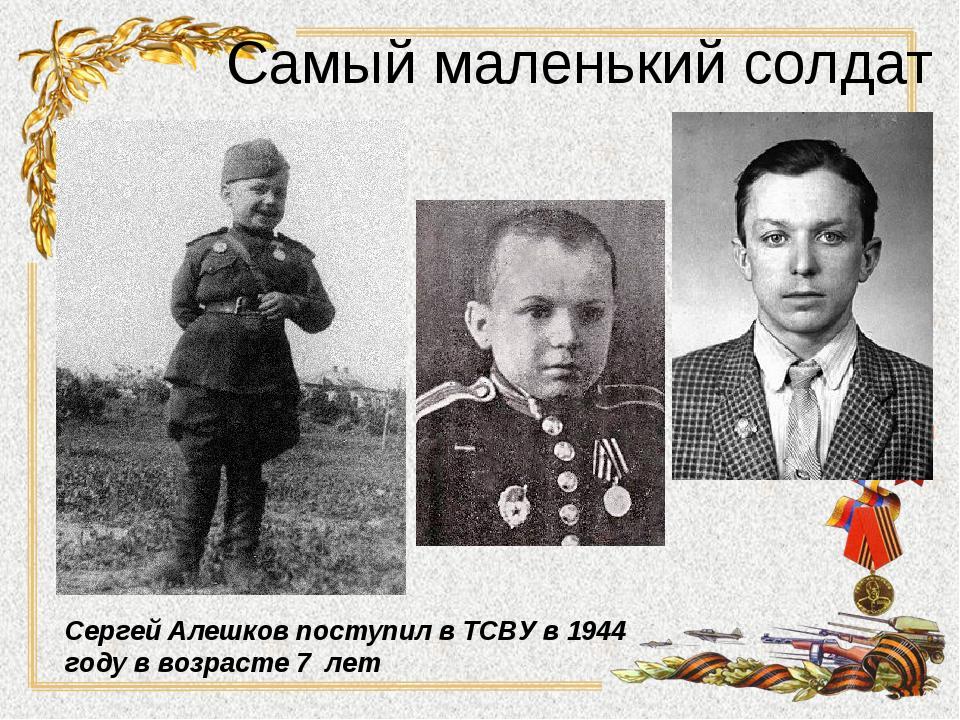 Самый маленький солдат Сергей Алешков поступил в ТСВУ в 1944 году в возрасте...