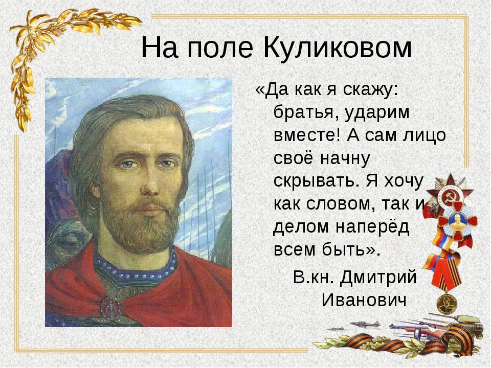 На поле Куликовом «Да как я скажу: братья, ударим вместе! А сам лицо своё нач...