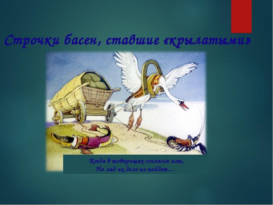 Когда в товарищах согласья нет, На лад их дело не пойдет… Строчки басен, став...