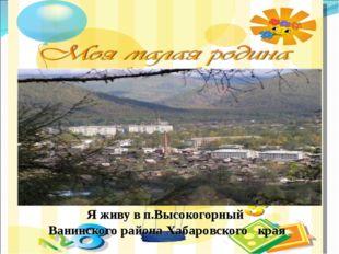 Я живу в п.Высокогорный Ванинского района Хабаровского края