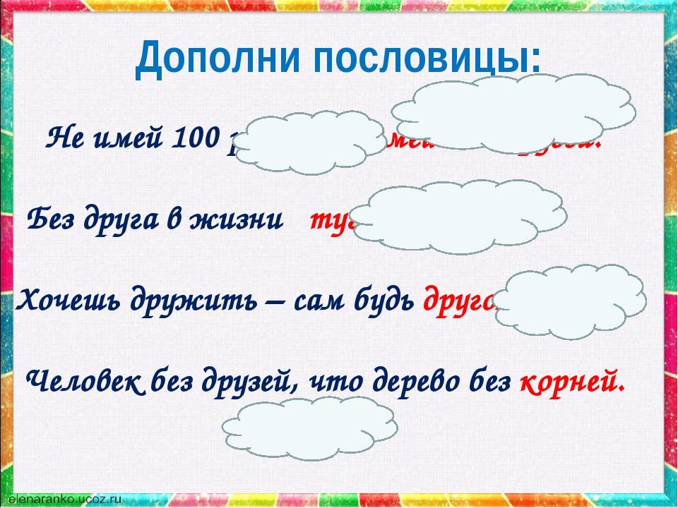 Дополни пословицы: Не имей 100 рублей, а имей 100 друзей. Без друга в жизни т...