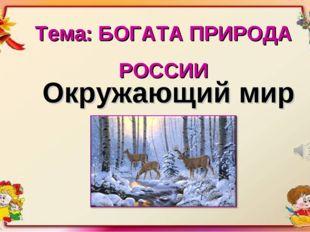 Тема: БОГАТА ПРИРОДА РОССИИ Окружающий мир