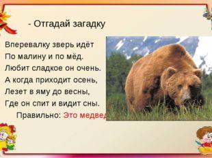 - Отгадай загадку Вперевалку зверь идёт По малину и по мёд. Любит сладкое он