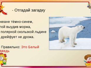 - Отгадай загадку В океане тёмно-синем, Лапой выудив моржа, На полярной сколь