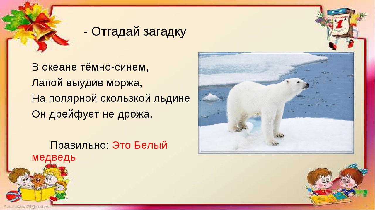 - Отгадай загадку В океане тёмно-синем, Лапой выудив моржа, На полярной сколь...
