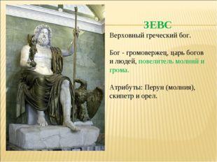 ЗЕВС Верховный греческий бог. Бог - громовержец, царь богов и людей, повелите