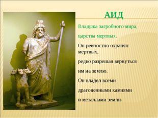 АИД Владыка загробного мира, царства мертвых. Он ревностно охранял мертвых, р