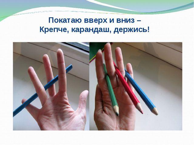 Покатаю вверх и вниз – Крепче, карандаш, держись!